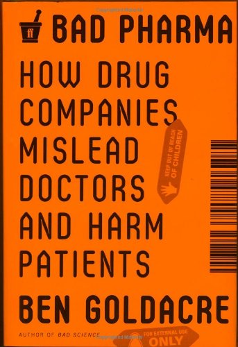 Goldacre, Ben. Bad Pharma: How Drug Companies Mislead Doctors and Harm Patients