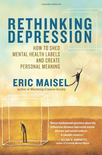 Maisel, Eric. Rethinking Depression: How to Shed Mental Health Labels and Create Personal Meaning