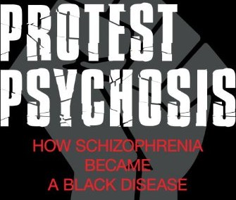 Metzl, Jonathan. The Protest Psychosis: How Schizophrenia Became a Black Disease