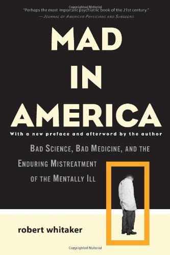 Whitaker, Robert. Mad in America: Bad Science, Bad Medicine, and the Enduring Mistreatment of the Mentally Ill