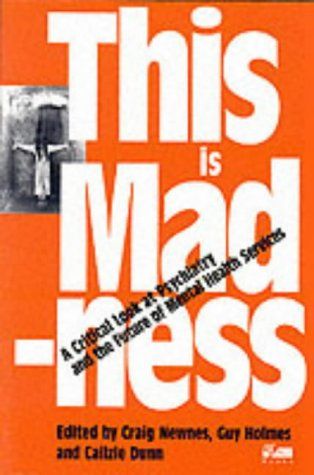 Newnes, Craig and Cailzie Dunn. This is Madness: A Critical Look at Psychiatry and the Future of Mental Health Services