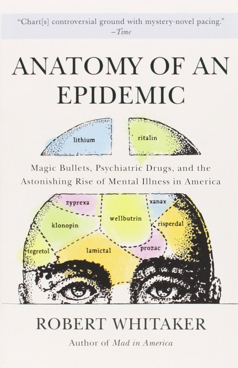 Whitaker, Robert. Anatomy of an Epidemic: Magic Bullets, Psychiatric Drugs, and the Astonishing Rise of Mental Illness in America